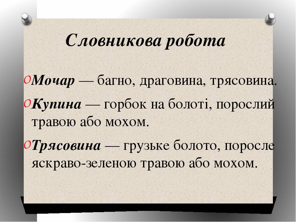 Словникова робота Мочар — багно, драговина, трясовина. Купина — горбок на болоті, порослий травою або мохом. Трясовина — грузьке болото, поросле яс...