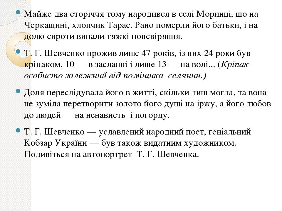 Майже два сторіччя тому народився в селі Моринці, що на Черкащині, хлопчик Тарас. Рано померли його батьки, і на долю сироти випали тяжкі поневірян...