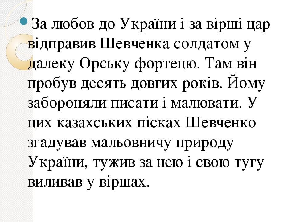 За любов до України і за вірші цар відправив Шевченка солдатом у далеку Орську фортецю. Там він пробув десять довгих років. Йому забороняли писати ...
