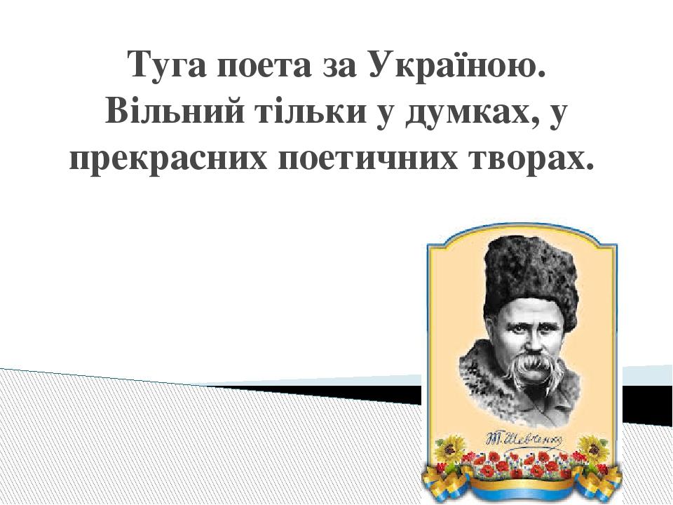 Туга поета за Україною. Вільний тільки у думках, у прекрасних поетичних творах.