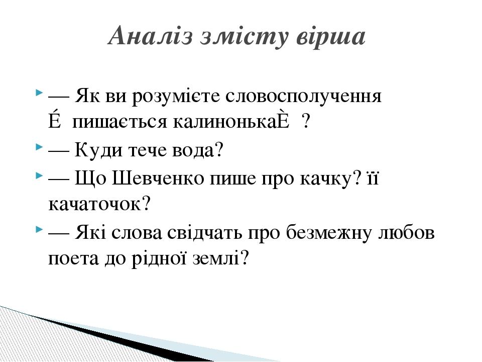 — Як ви розумієте словосполучення ≪пишається калинонька≫? — Куди тече вода? — Що Шевченко пише про качку? її качаточок? — Які слова свідчать про бе...