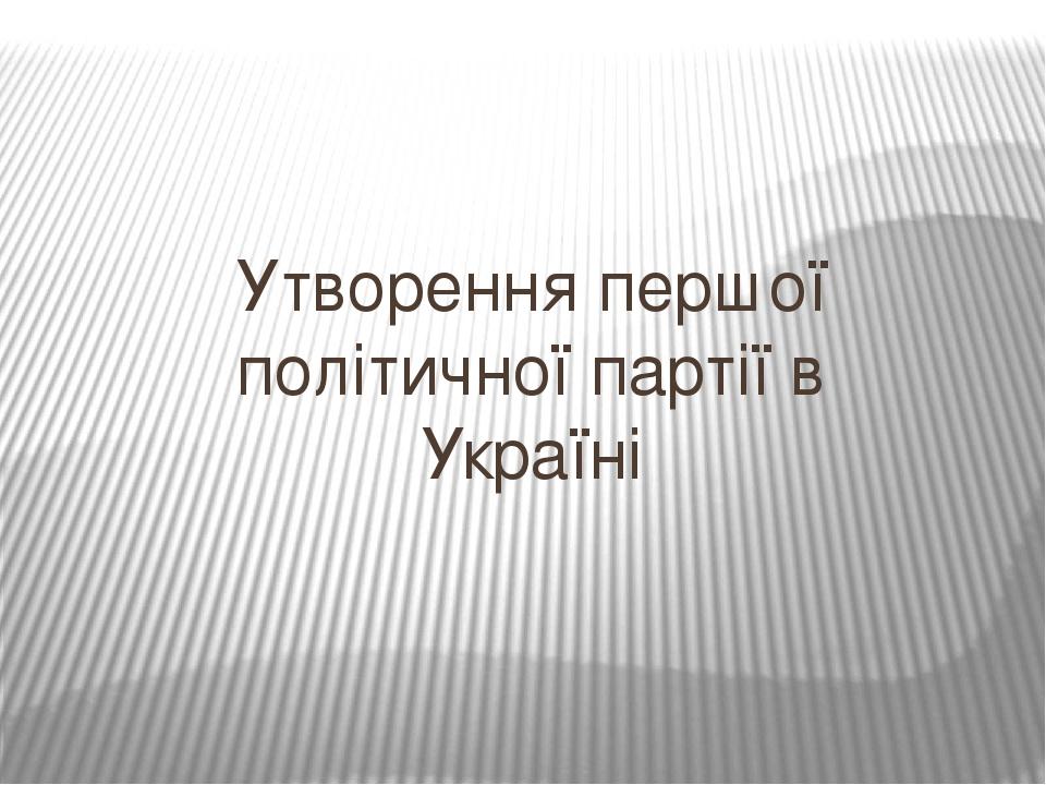 Утворення першої політичної партії в Україні