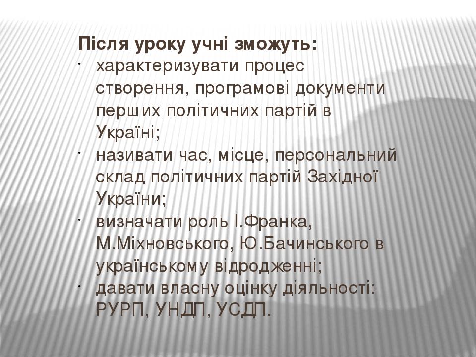 Після уроку учні зможуть: характеризувати процес створення, програмові документи перших політичних партій в Україні; називати час, місце, персональ...