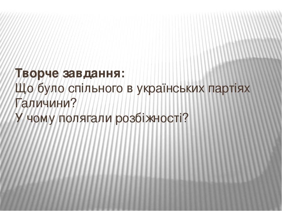 Творче завдання: Що було спільного в українських партіях Галичини? У чому полягали розбіжності?