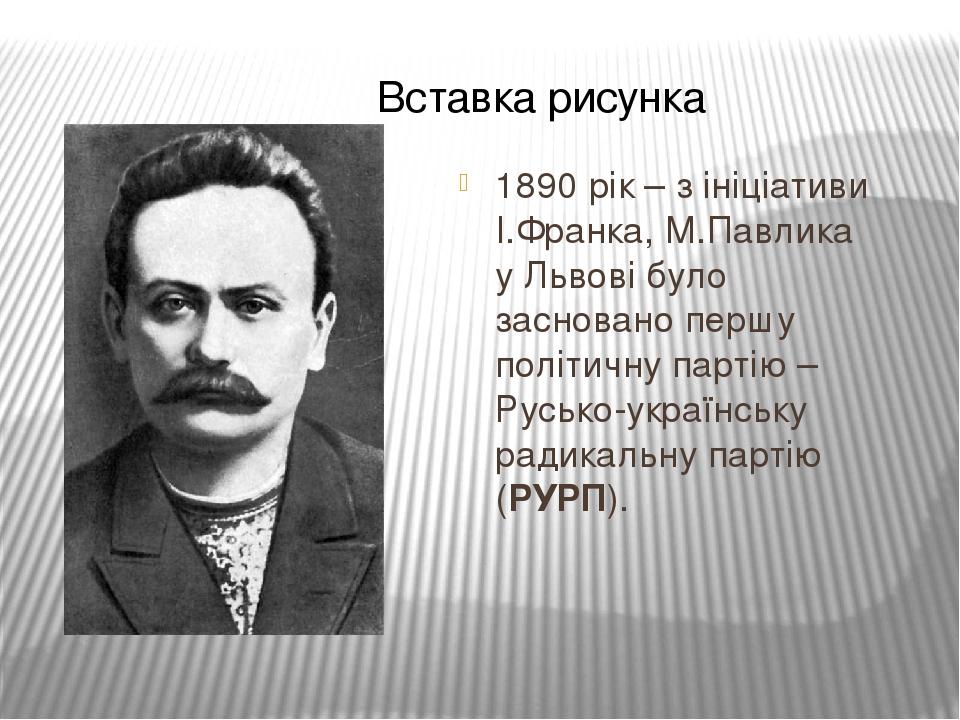1890 рік – з ініціативи І.Франка, М.Павлика у Львові було засновано першу політичну партію – Русько-українську радикальну партію (РУРП).