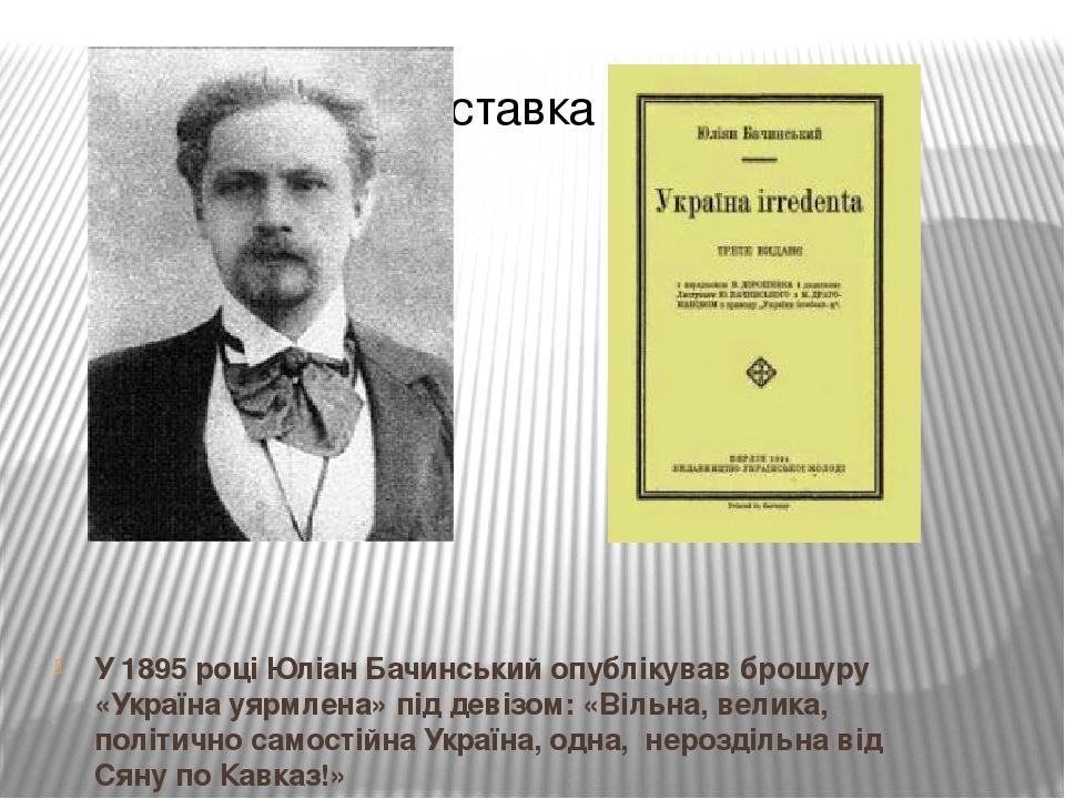 У 1895 році Юліан Бачинський опублікував брошуру «Україна уярмлена» під девізом: «Вільна, велика, політично самостійна Україна, одна, нероздільна в...