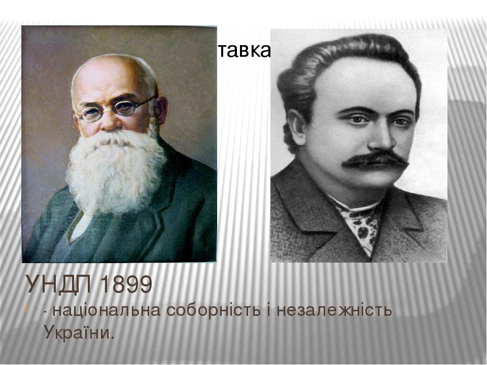 УНДП 1899 - національна соборність і незалежність України.