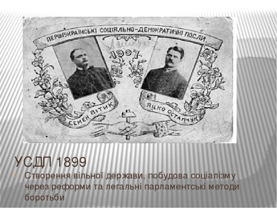 УСДП 1899 Створення вільної держави, побудова соціалізму через реформи та легальні парламентські методи боротьби