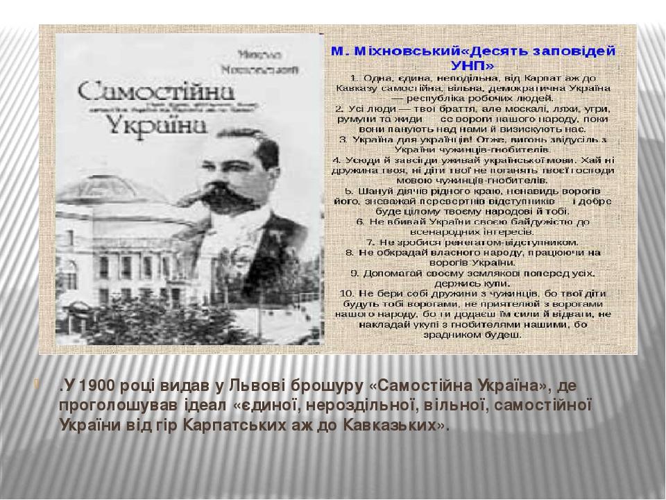 .У 1900 році видав у Львові брошуру «Самостійна Україна», де проголошував ідеал «єдиної, нероздільної, вільної, самостійної України від гір Карпатс...