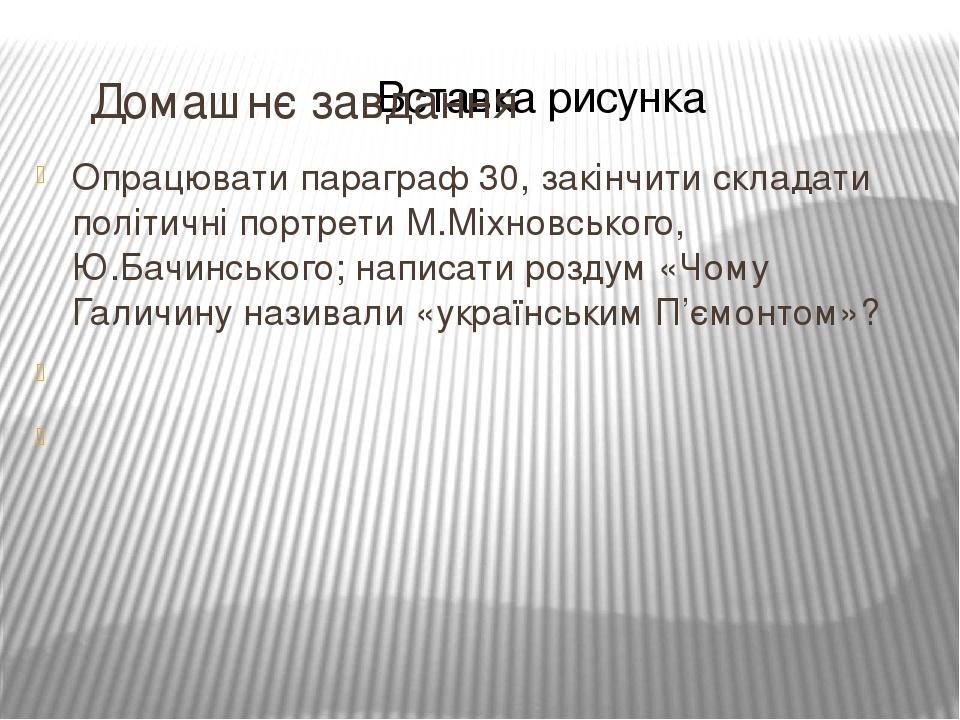 Домашнє завдання Опрацювати параграф 30, закінчити складати політичні портрети М.Міхновського, Ю.Бачинського; написати роздум «Чому Галичину назива...