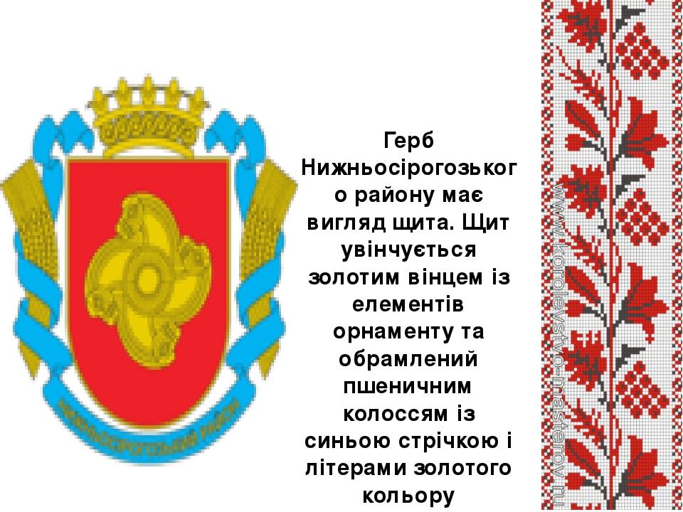 Герб Нижньосірогозького району має вигляд щита. Щит увінчується золотим вінцем із елементів орнаменту та обрамлений пшеничним колоссям із синьою ст...