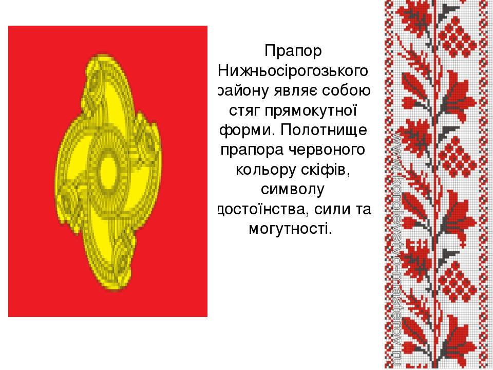 Прапор Нижньосірогозького району являє собою стяг прямокутної форми. Полотнище прапора червоного кольору скіфів, символу достоїнства, сили та могут...