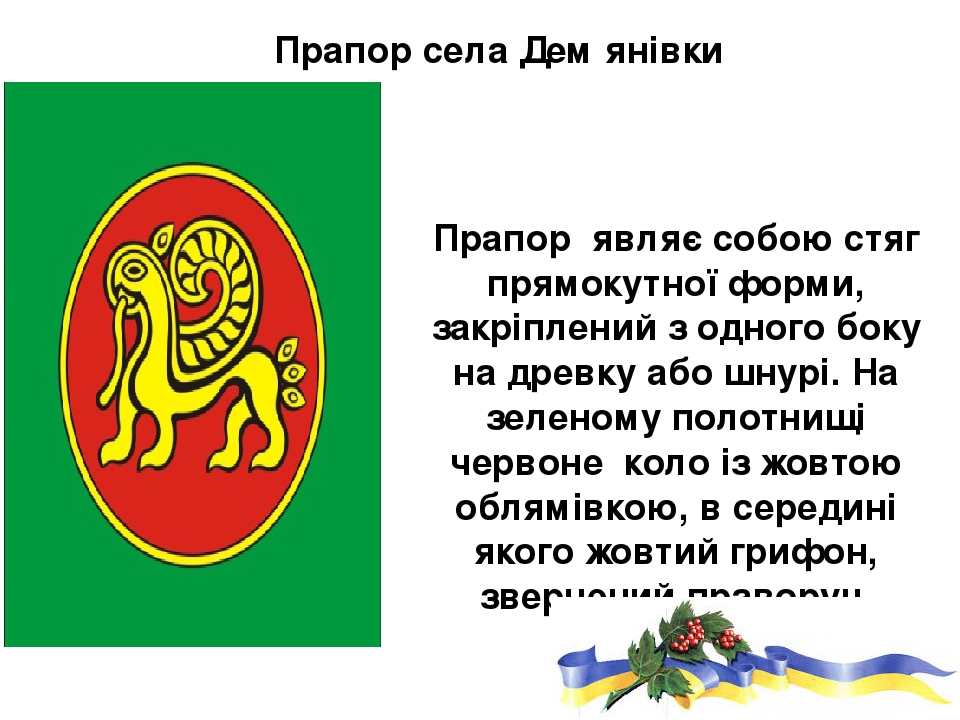 Прапор села Демꞌянівки Прапор являє собою стяг прямокутної форми, закріплений з одного боку на древку або шнурі. На зеленому полотнищі червоне коло...