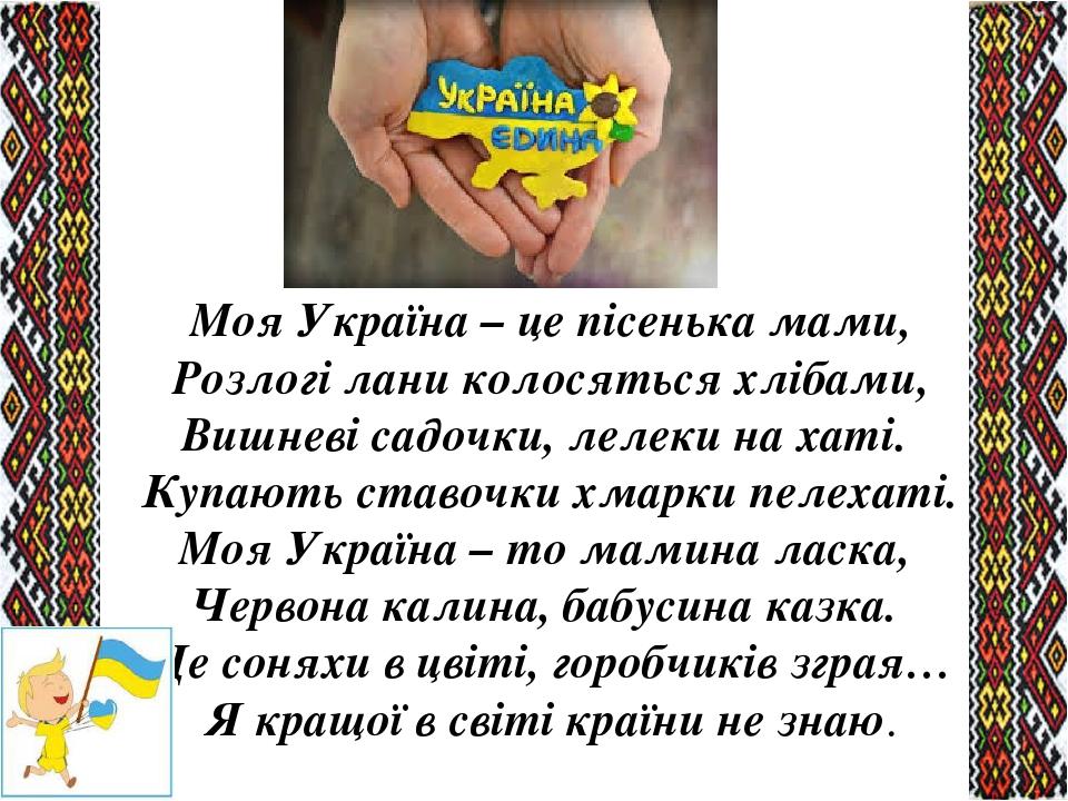 Моя Україна – це пісенька мами, Розлогі лани колосяться хлібами, Вишневі садочки, лелеки на хаті. Купають ставочки хмарки пелехаті. Моя Україна – ...