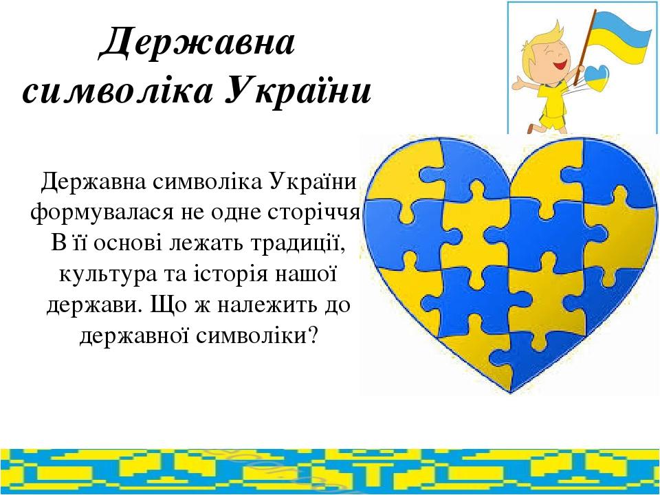 Державна символіка України Державна символіка України формувалася не одне сторіччя. В її основі лежать традиції, культура та історія нашої держави....