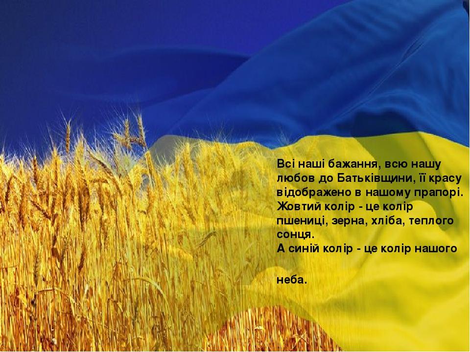 Всі наші бажання, всю нашу любов до Батьківщини, її красу відображено в нашому прапорі. Жовтий колір - це колір пшениці, зерна, хліба, теплого сонц...