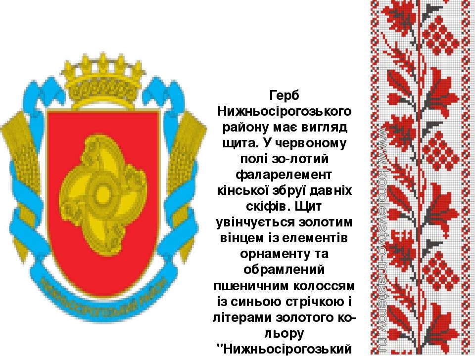 Герб Нижньосірогозького району має вигляд щита. У червоному полі зо-лотий фаларелемент кінської збруї давніх скіфів. Щит увінчується золотим вінцем...