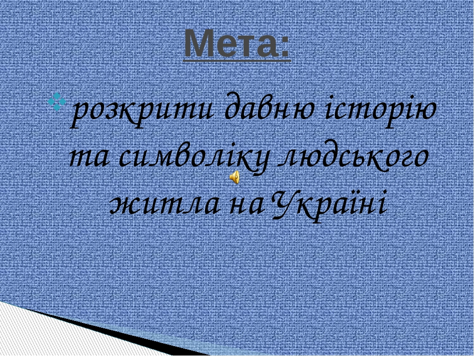 розкрити давню історію та символіку людського житла на Україні Мета: