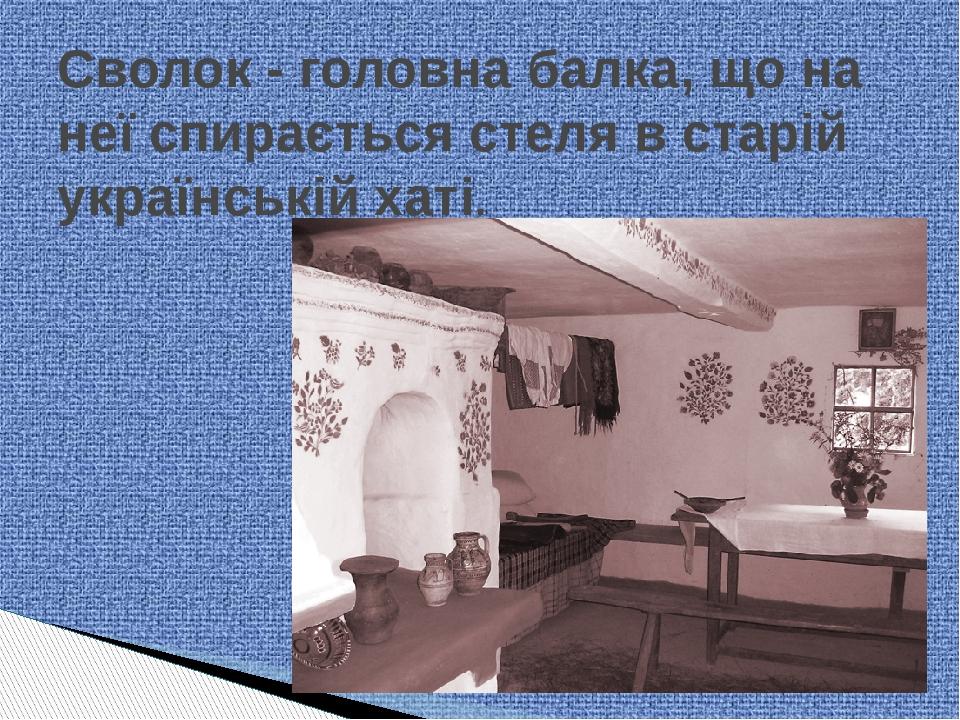 Сволок - головна балка, що на неї спирається стеля в старій українській хаті.