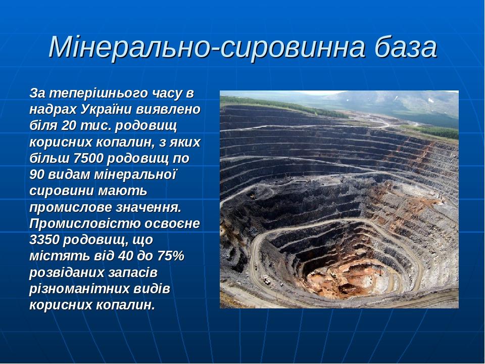 Мінерально-сировинна база За теперішнього часу в надрах України виявлено біля 20 тис. родовищ корисних копалин, з яких більш 7500 родовищ по 90 вид...
