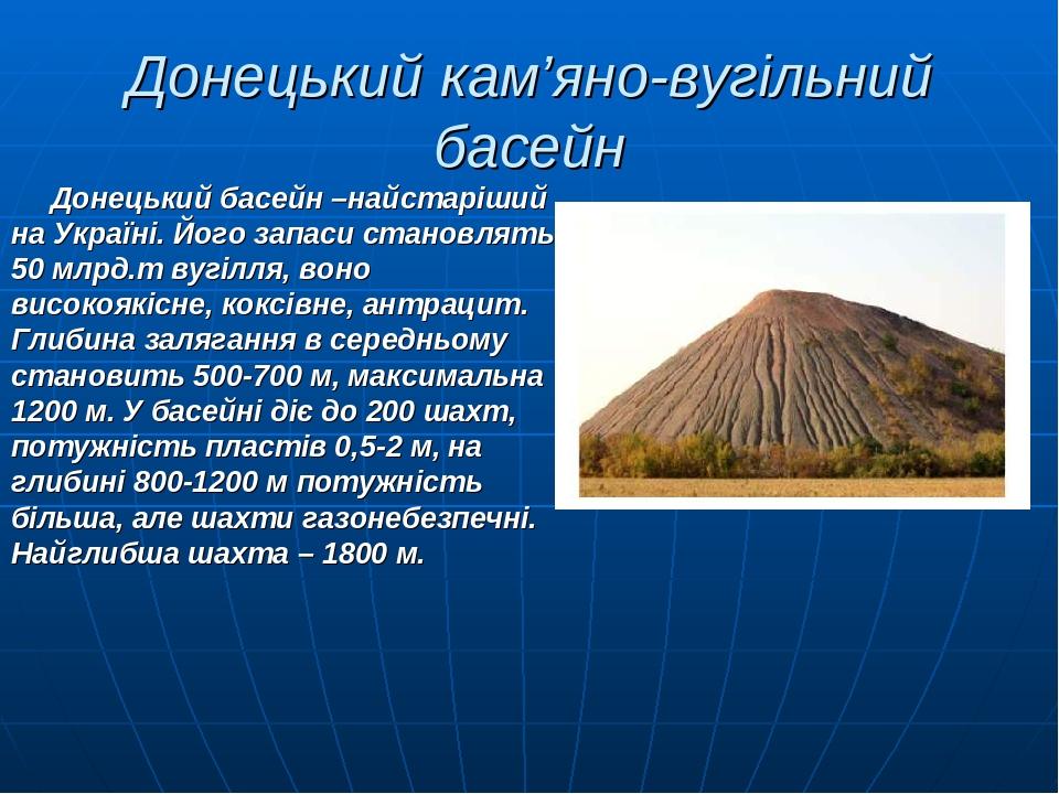 Донецький кам'яно-вугільний басейн Донецький басейн –найстаріший на Україні. Його запаси становлять 50 млрд.т вугілля, воно високоякісне, коксівне,...