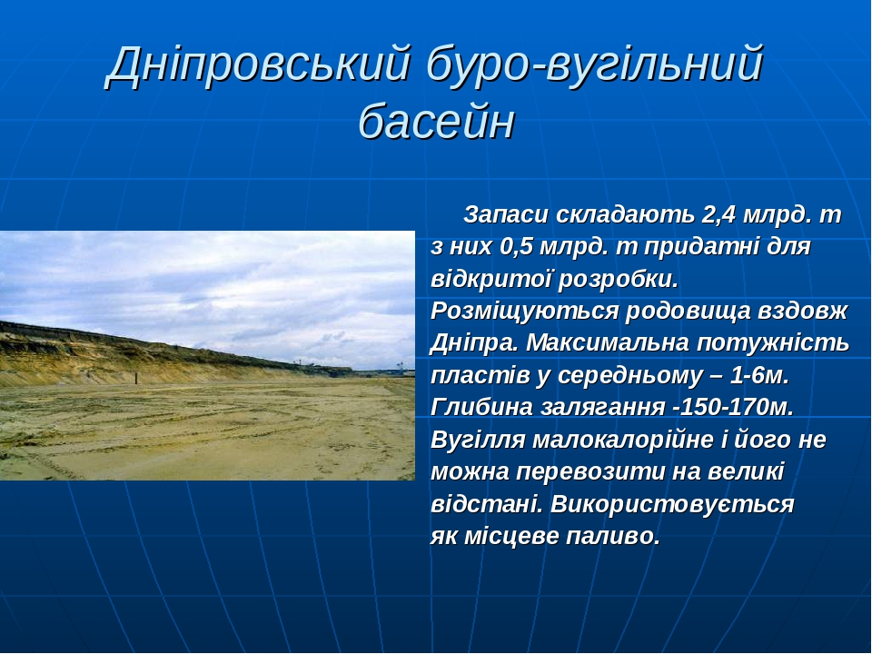 Дніпровський буро-вугільний басейн Запаси складають 2,4 млрд. т з них 0,5 млрд. т придатні для відкритої розробки. Розміщуються родовища вздовж Дні...