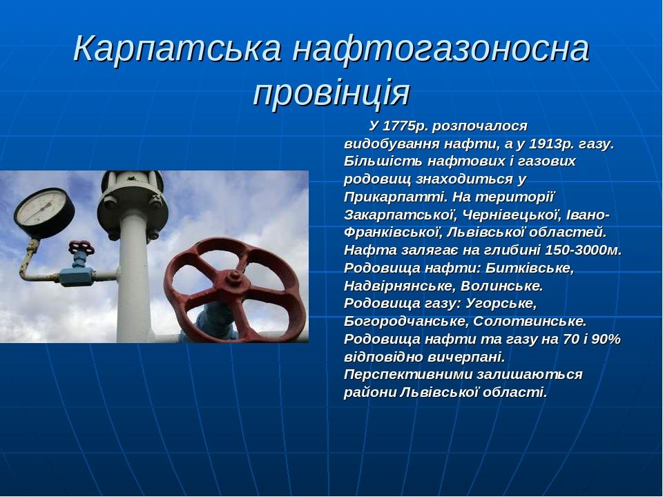 Карпатська нафтогазоносна провінція У 1775р. розпочалося видобування нафти, а у 1913р. газу. Більшість нафтових і газових родовищ знаходиться у При...