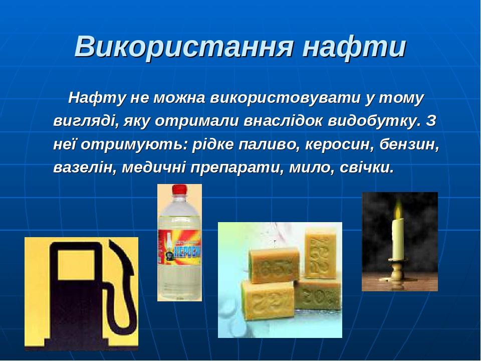 Використання нафти Нафту не можна використовувати у тому вигляді, яку отримали внаслідок видобутку. З неї отримують: рідке паливо, керосин, бензин,...