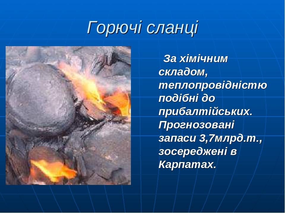Горючі сланці За хімічним складом, теплопровідністю подібні до прибалтійських. Прогнозовані запаси 3,7млрд.т., зосереджені в Карпатах.