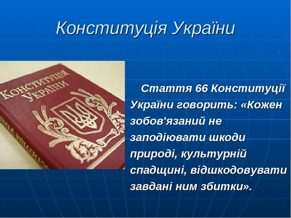Конституція України Стаття 66 Конституції України говорить: «Кожен зобов'язаний не заподіювати шкоди природі, культурній спадщині, відшкодовувати з...