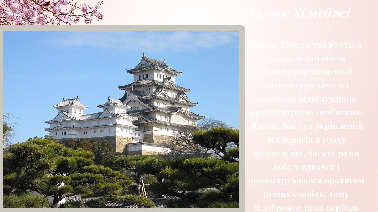 Замок Хімеджі Замок Хімедзі вважається кращим існуючим прикладом японської архітектури замків і найбільш відвідуваною архітектурною пам'яткою Японі...