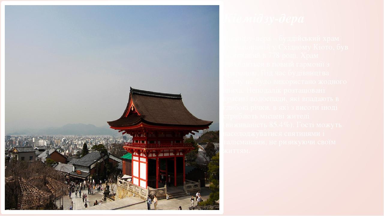 Кіемідзу-дера Кіемідзу-дера – буддійський храм розташований у Східному Кіото, був заснований в 778 році. Храм знаходиться в повній гармонії з приро...
