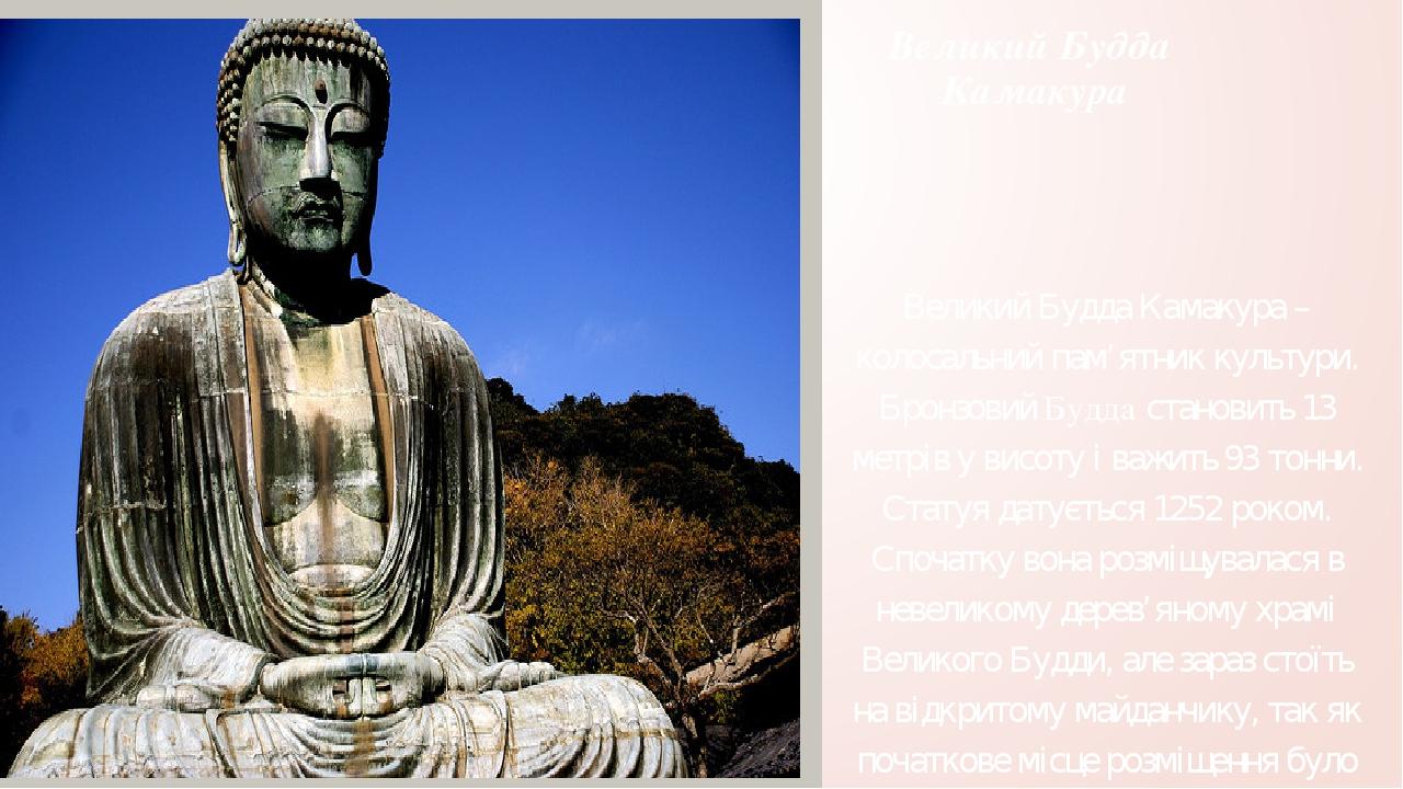 Великий Будда Камакура Великий Будда Камакура – колосальний пам'ятник культури. Бронзовий Будда становить 13 метрів у висоту і важить 93 тонни. Ста...