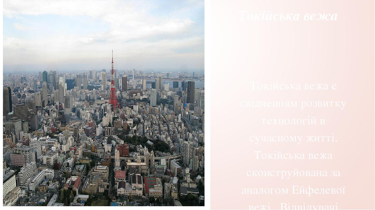 Токійська вежа Токійська вежа є свідченням розвитку технологій в сучасному житті. Токійська вежа сконструйована за аналогом Ейфелевої вежі . Відвід...