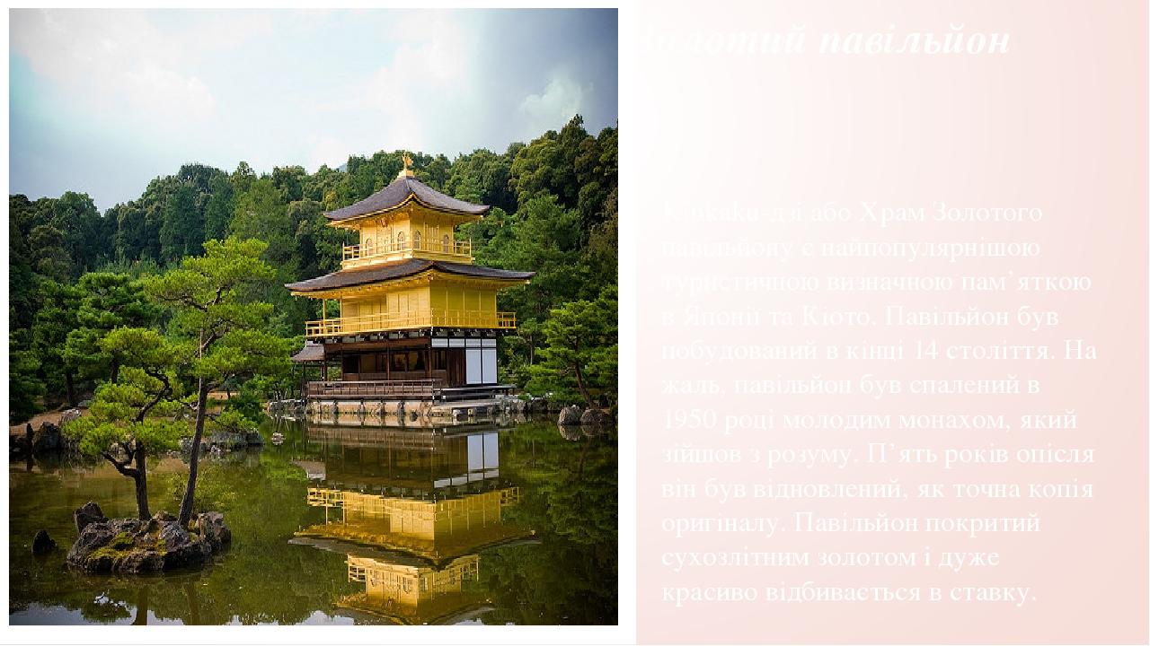 Золотий павільйон Kinkaku-дзі або Храм Золотого павільйону є найпопулярнішою туристичною визначною пам'яткою в Японії та Кіото. Павільйон був побуд...