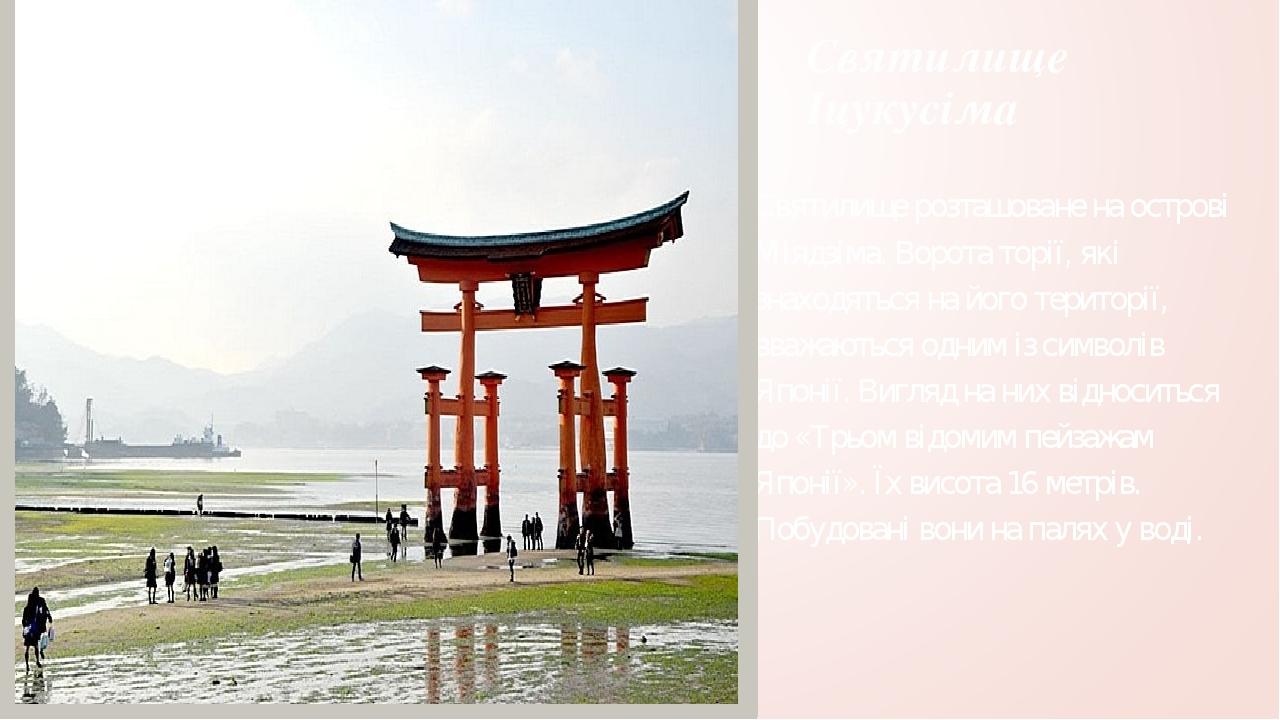 Святилище Іцукусіма Святилище розташоване на острові Міядзіма. Ворота торії, які знаходяться на його території, вважаються одним із символів Японії...