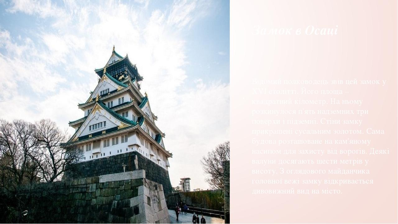 Замок в Осаці . Відомий полководець звів цей замок у XVI столітті. Його площа – квадратний кілометр. На ньому розкинулося п'ять надземних три повер...