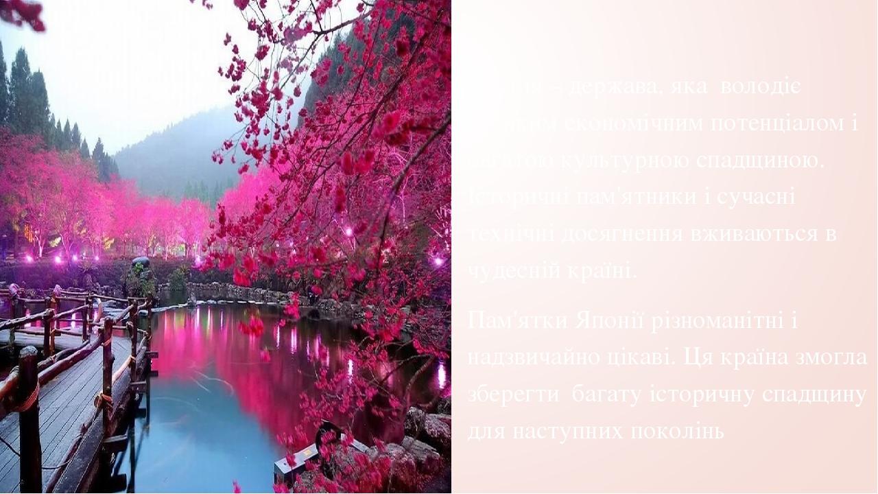 Японія – держава, яка володіє великим економічним потенціалом і багатою культурною спадщиною. Історичні пам'ятники і сучасні технічні досягнення вж...