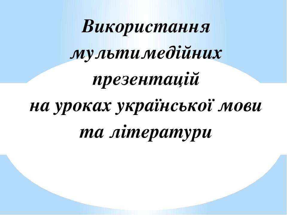 Використання мультимедійних презентацій на уроках української мови та літератури