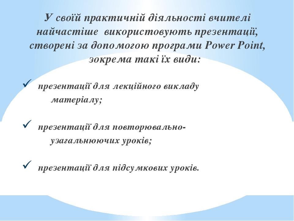У своїй практичній діяльності вчителі найчастіше використовують презентації, створені за допомогою програми Power Point, зокрема такі їх види: пр...