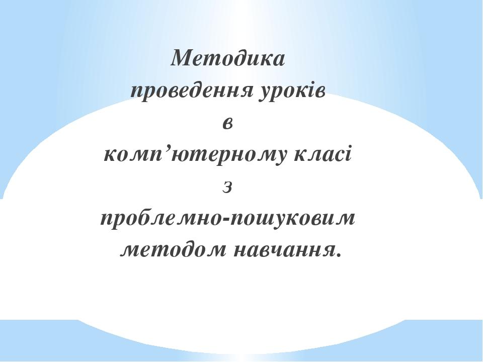 Методика проведення уроків в комп'ютерному класі з проблемно-пошуковим методом навчання.