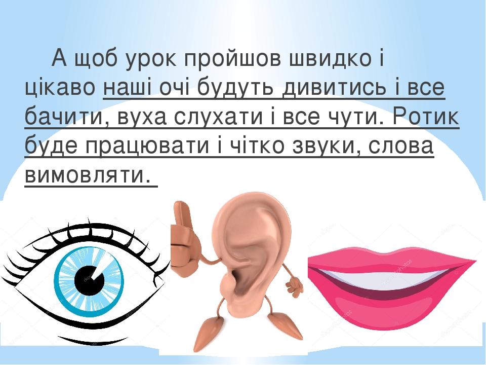 А щоб урок пройшов швидко і цікаво наші очі будуть дивитись і все бачити, вуха слухати і все чути. Ротик буде працювати і чітко звуки, слова вимовл...