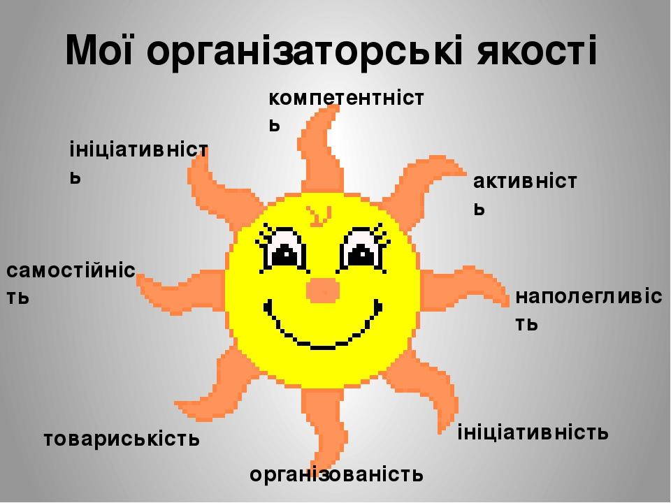 Мої організаторські якості ініціативність компетентність активність наполегливість ініціативність організованість самостійність товариськість