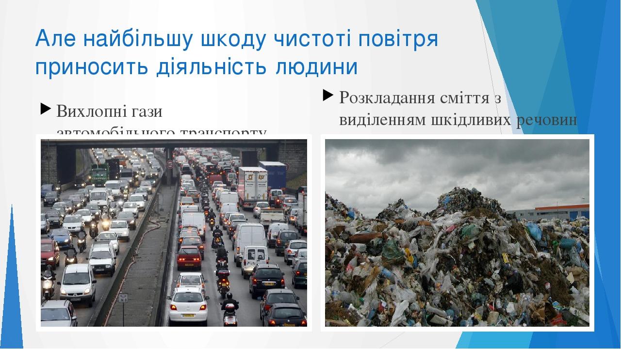 Але найбільшу шкоду чистоті повітря приносить діяльність людини Вихлопні гази автомобільного транспорту Розкладання сміття з виділенням шкідливих р...