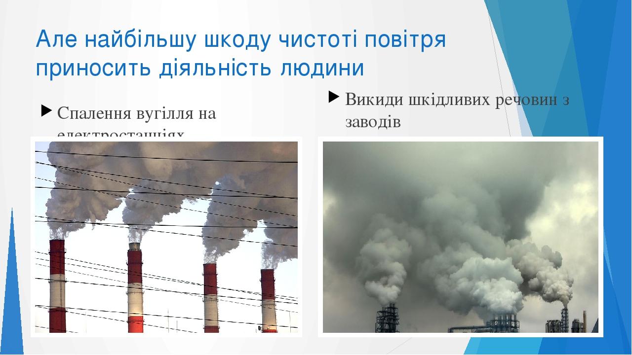Але найбільшу шкоду чистоті повітря приносить діяльність людини Спалення вугілля на електростанціях Викиди шкідливих речовин з заводів