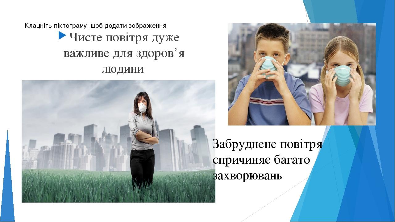 Чисте повітря дуже важливе для здоров'я людини Забруднене повітря спричиняє багато захворювань
