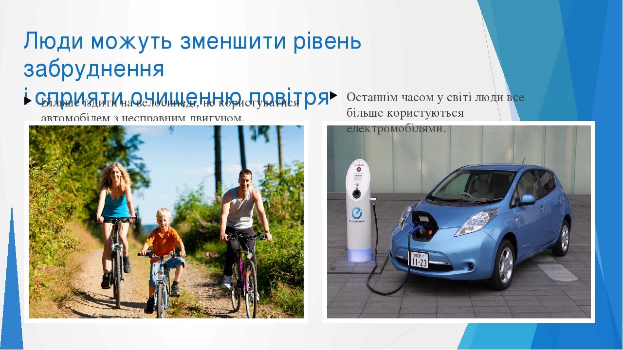 Люди можуть зменшити рівень забруднення і сприяти очищенню повітря Більше їздити на велосипеді, не користуватися автомобілем з несправним двигуном....