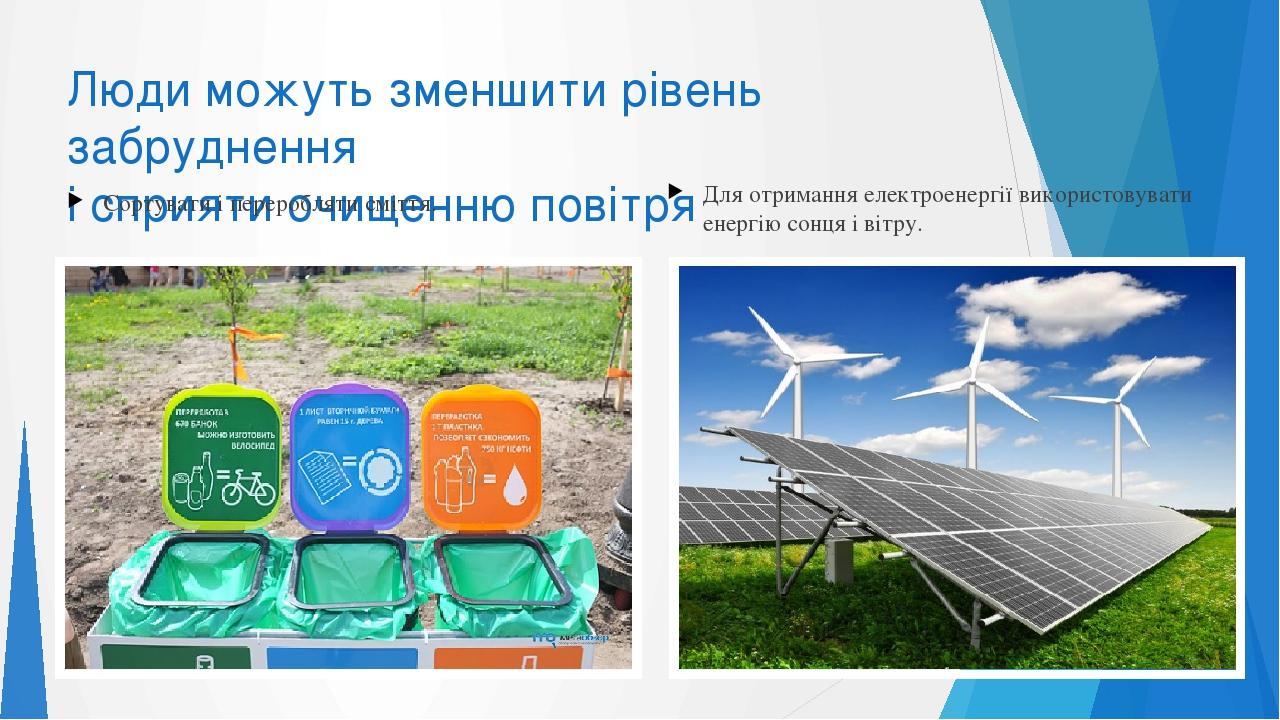 Люди можуть зменшити рівень забруднення і сприяти очищенню повітря Сортувати і переробляти сміття. Для отримання електроенергії використовувати ене...