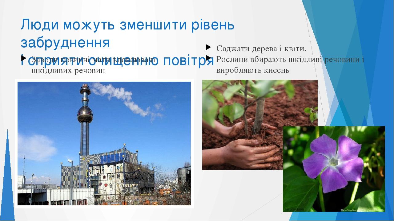 Люди можуть зменшити рівень забруднення і сприяти очищенню повітря Заводи повинні мати вловлювачі шкідливих речовин Саджати дерева і квіти. Рослини...