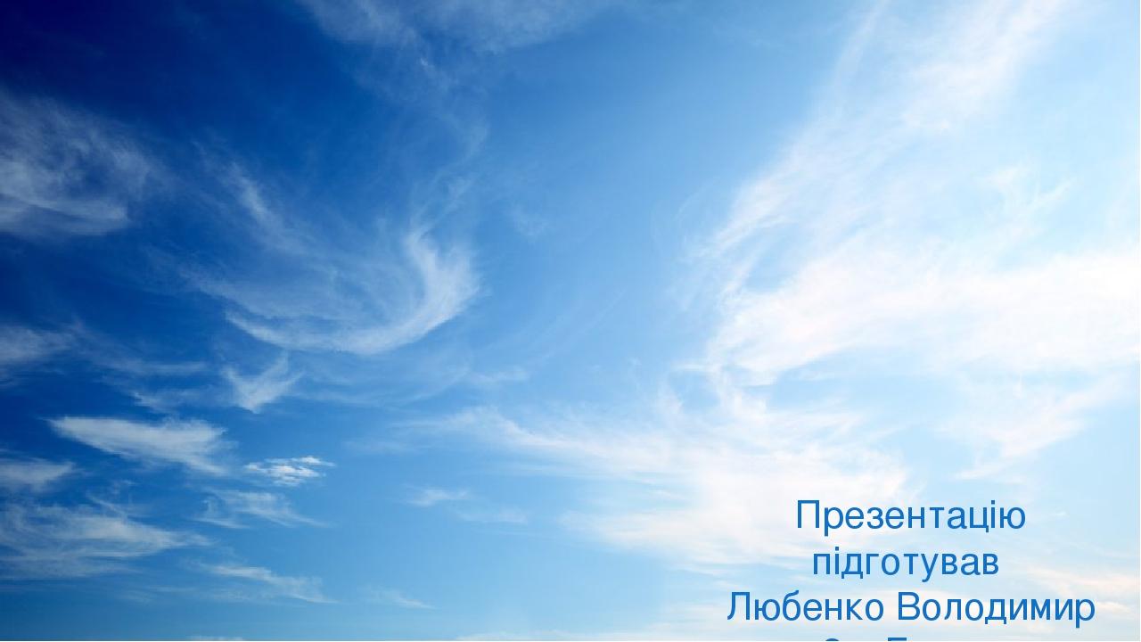 Презентацію підготував Любенко Володимир 3 – Г клас